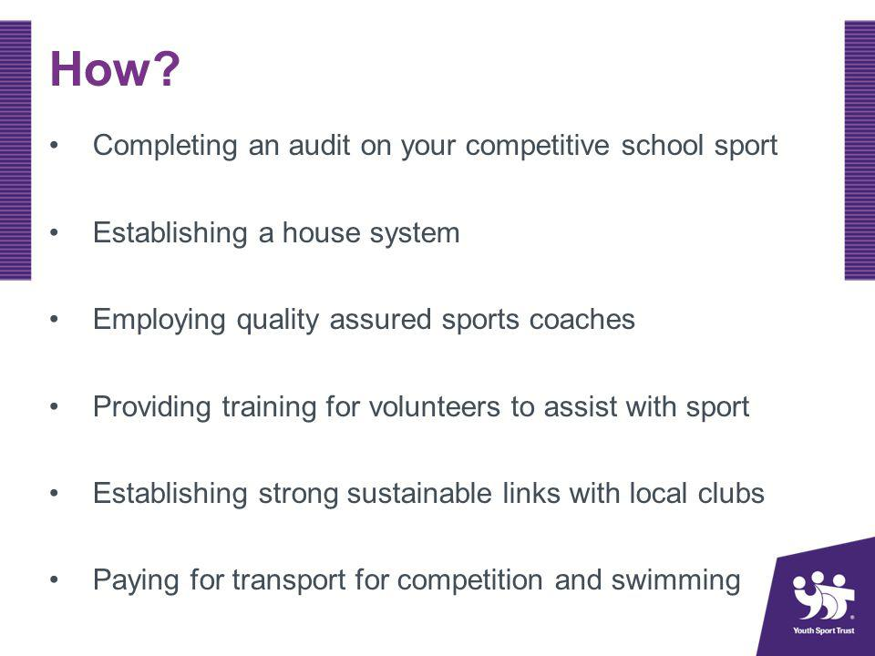 How? Completing an audit on your competitive school sport Establishing a house system Employing quality assured sports coaches Providing training for