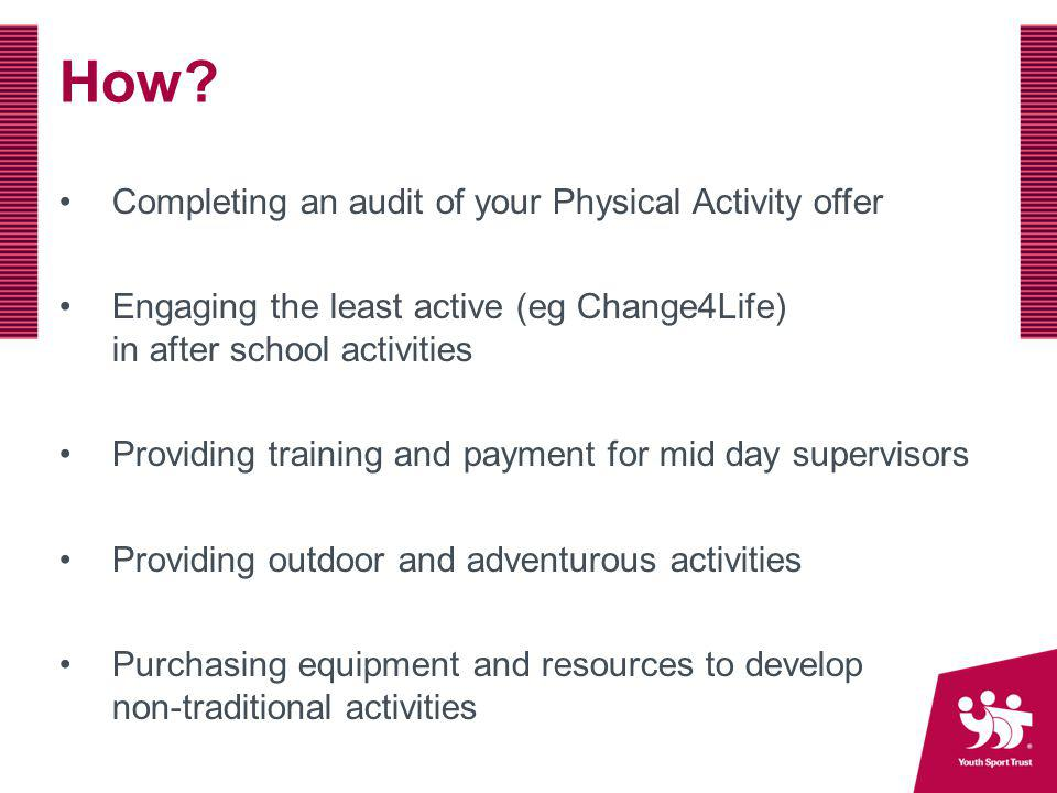 How? Completing an audit of your Physical Activity offer Engaging the least active (eg Change4Life) in after school activities Providing training and