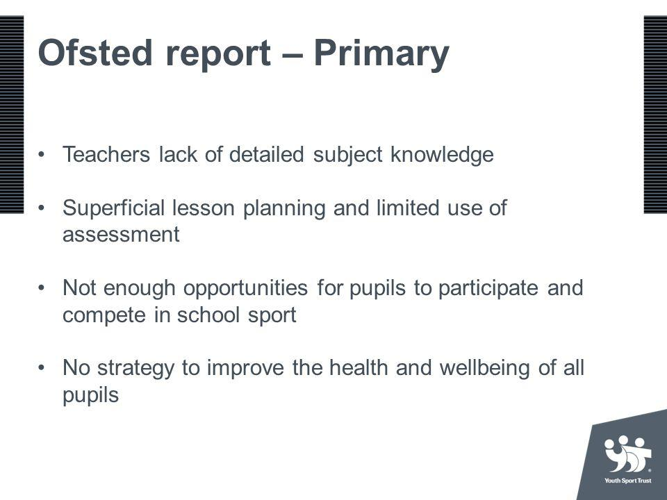 Ofsted report – Primary Teachers lack of detailed subject knowledge Superficial lesson planning and limited use of assessment Not enough opportunities