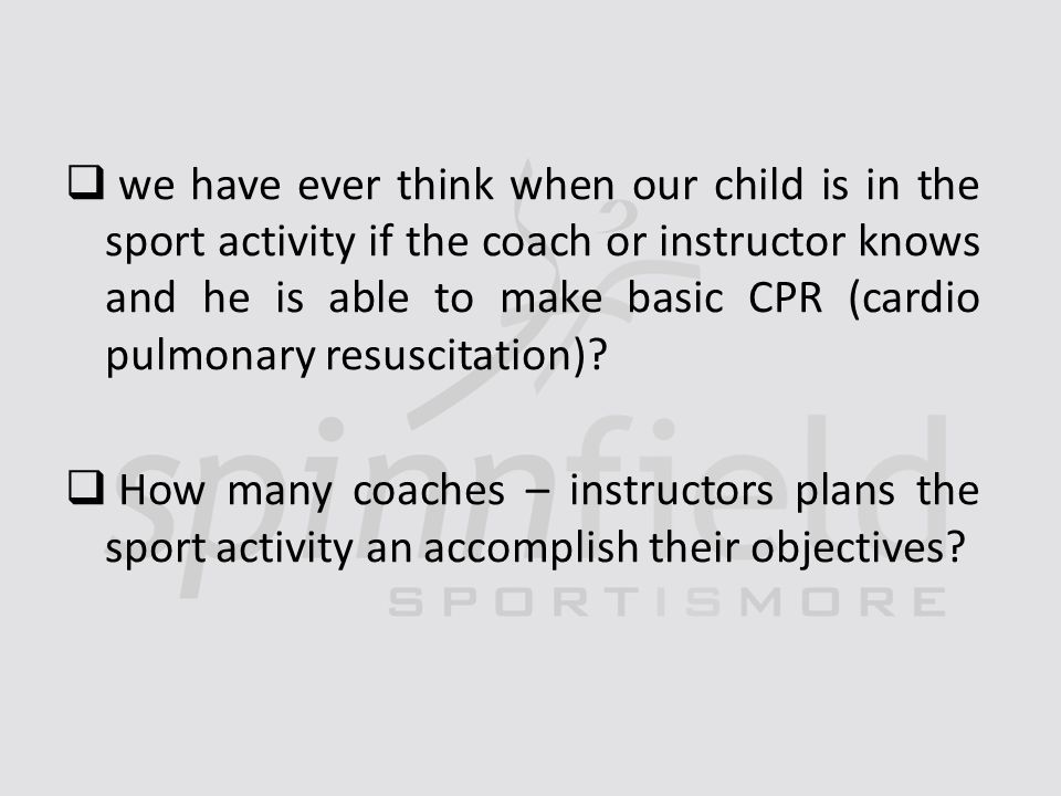we have ever think when our child is in the sport activity if the coach or instructor knows and he is able to make basic CPR (cardio pulmonary resuscitation).