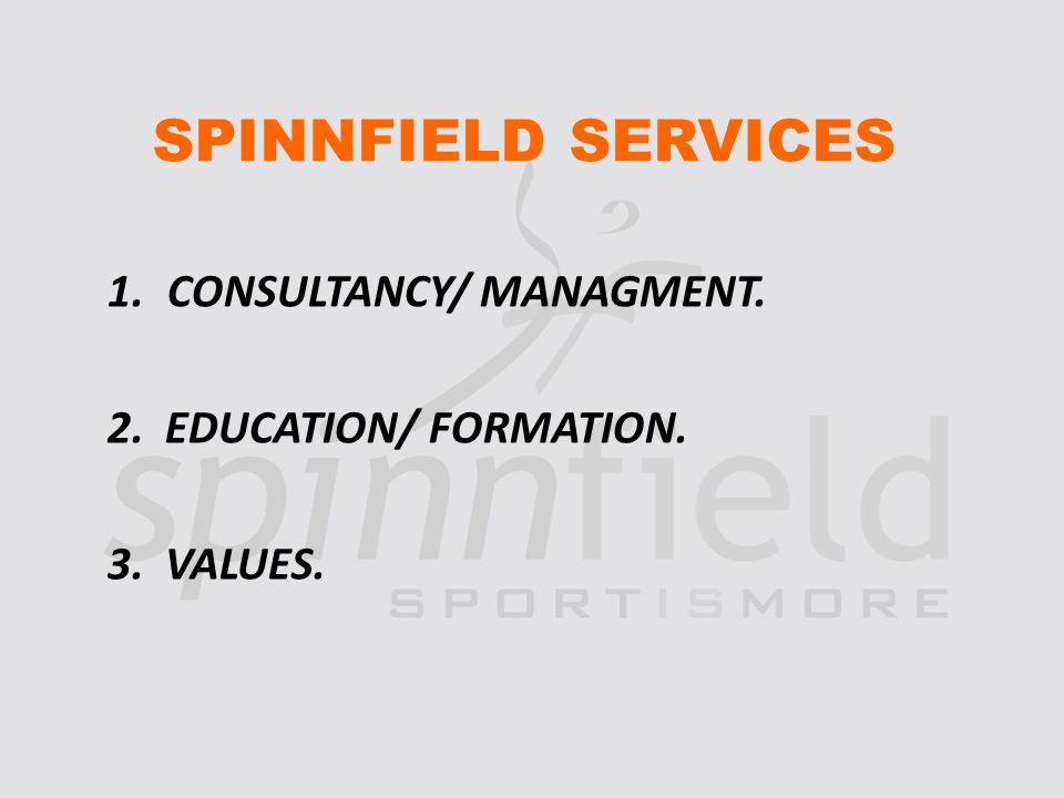 SPINNFIELD SERVICES 1.CONSULTANCY/ MANAGMENT. 2. EDUCATION/ FORMATION. 3. VALUES.