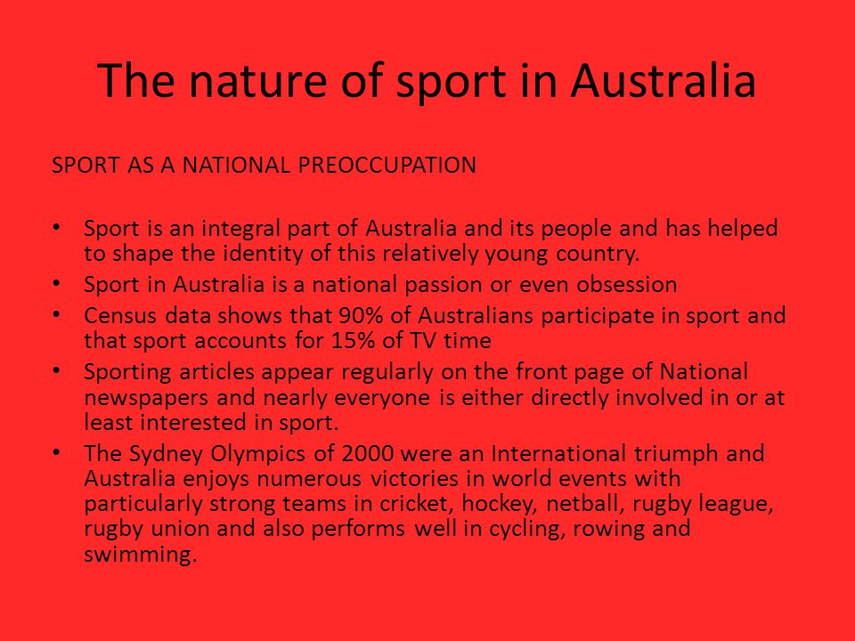 The nature of sport in Australia SPORT AS A NATIONAL PREOCCUPATION Sport is an integral part of Australia and its people and has helped to shape the identity of this relatively young country.