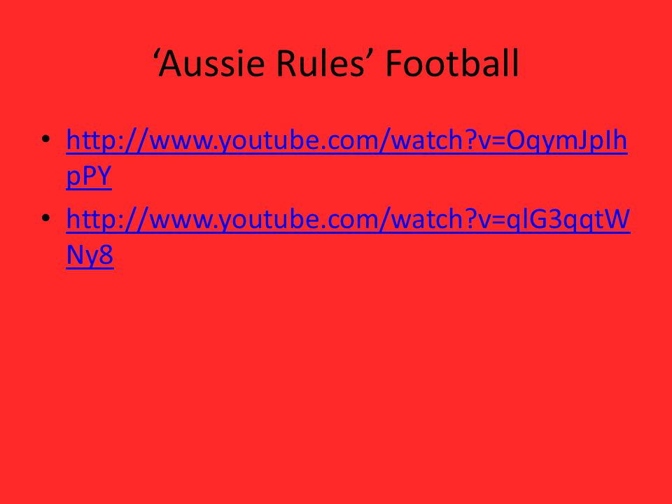 Aussie Rules Football http://www.youtube.com/watch?v=OqymJpIh pPY http://www.youtube.com/watch?v=OqymJpIh pPY http://www.youtube.com/watch?v=qlG3qqtW Ny8 http://www.youtube.com/watch?v=qlG3qqtW Ny8