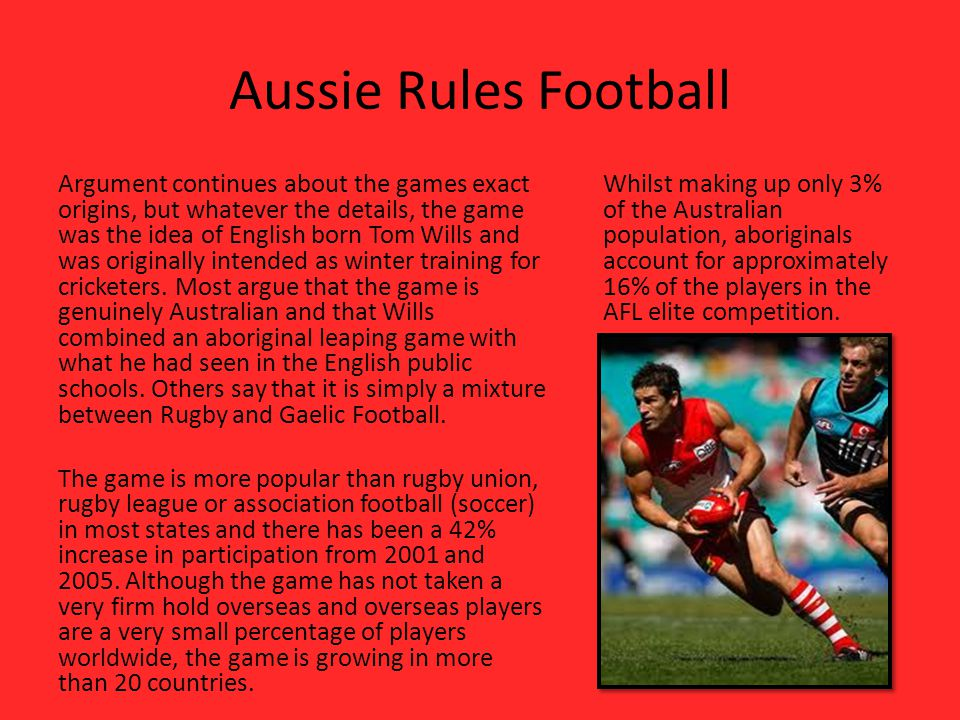 Aussie Rules Football Argument continues about the games exact origins, but whatever the details, the game was the idea of English born Tom Wills and was originally intended as winter training for cricketers.