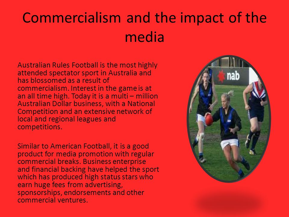 Commercialism and the impact of the media Australian Rules Football is the most highly attended spectator sport in Australia and has blossomed as a result of commercialism.