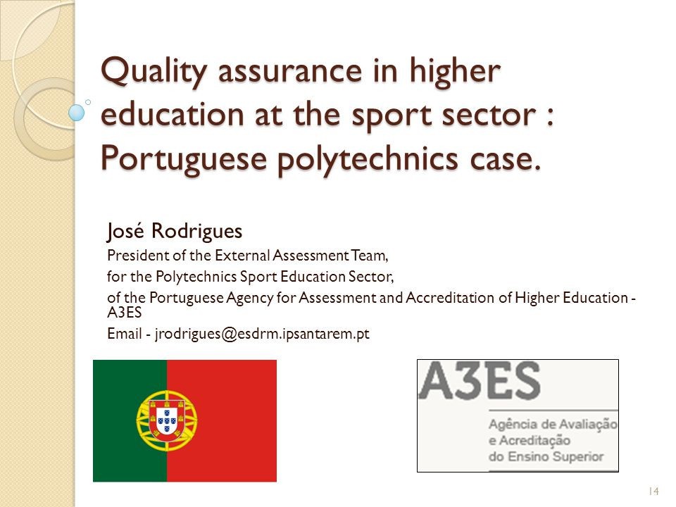Quality assurance in higher education at the sport sector : Portuguese polytechnics case. José Rodrigues President of the External Assessment Team, fo