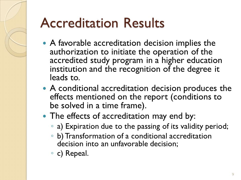 Accreditation Results A favorable accreditation decision implies the authorization to initiate the operation of the accredited study program in a higher education institution and the recognition of the degree it leads to.