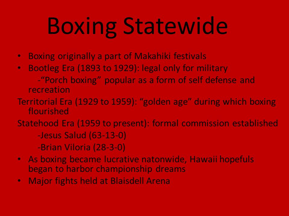 Boxing Statewide Boxing originally a part of Makahiki festivals Bootleg Era (1893 to 1929): legal only for military -Porch boxing popular as a form of