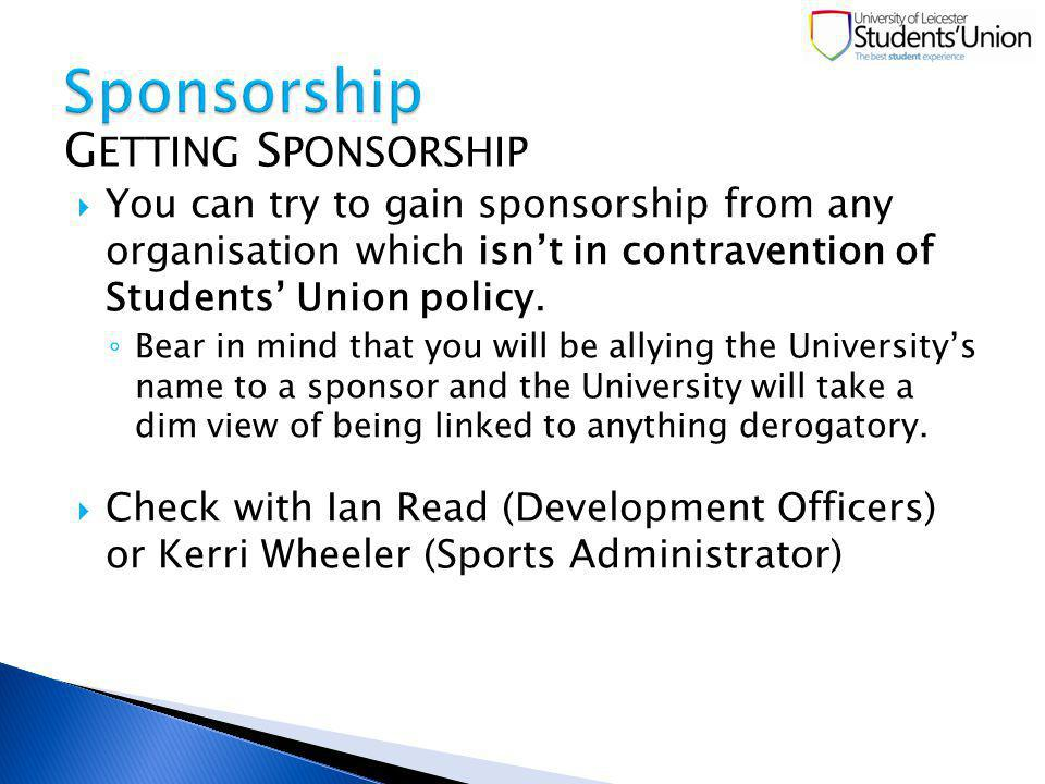You can try to gain sponsorship from any organisation which isnt in contravention of Students Union policy.