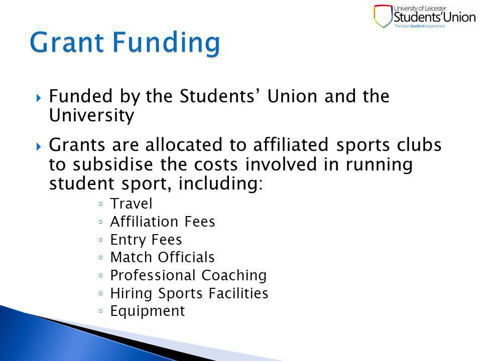 Funded by the Students Union and the University Grants are allocated to affiliated sports clubs to subsidise the costs involved in running student sport, including: Travel Affiliation Fees Entry Fees Match Officials Professional Coaching Hiring Sports Facilities Equipment