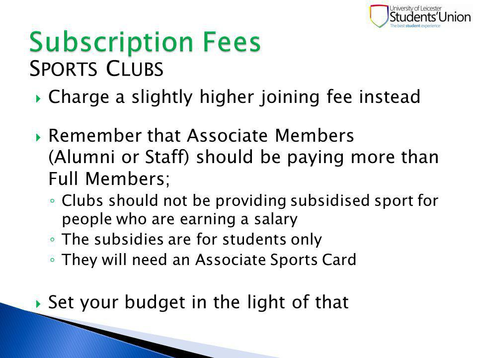 Charge a slightly higher joining fee instead Remember that Associate Members (Alumni or Staff) should be paying more than Full Members; Clubs should not be providing subsidised sport for people who are earning a salary The subsidies are for students only They will need an Associate Sports Card Set your budget in the light of that S PORTS C LUBS