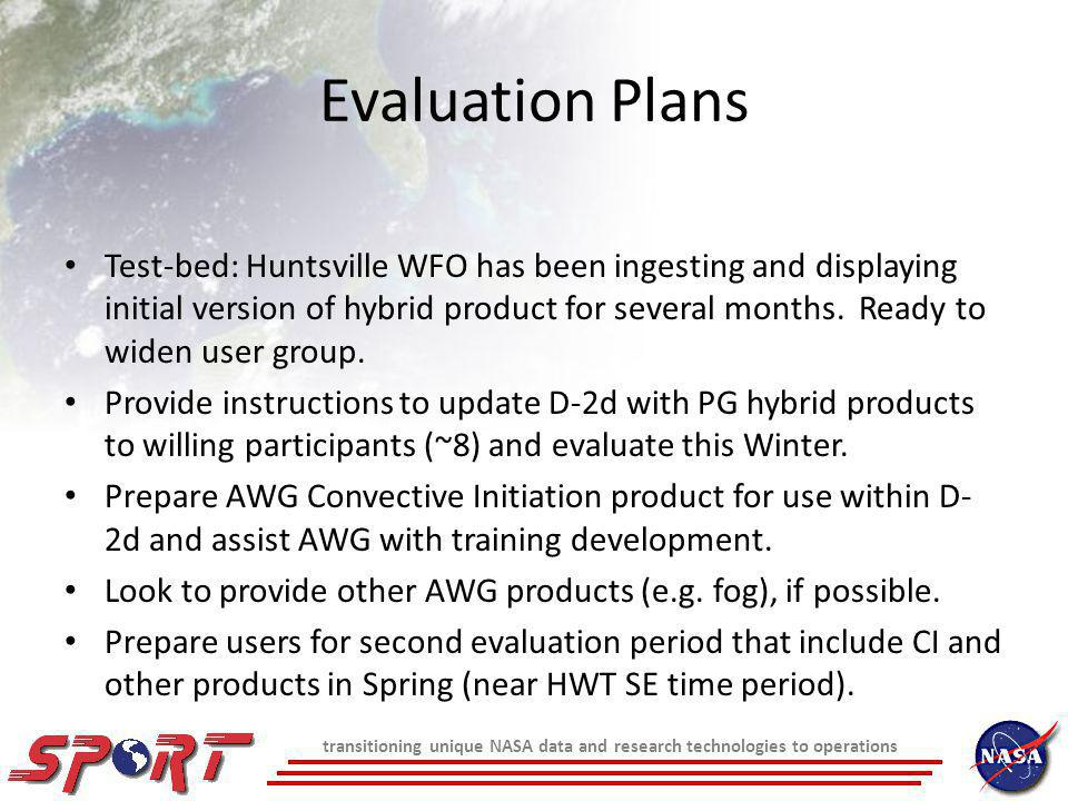 transitioning unique NASA data and research technologies to operations Evaluation Plans Test-bed: Huntsville WFO has been ingesting and displaying initial version of hybrid product for several months.