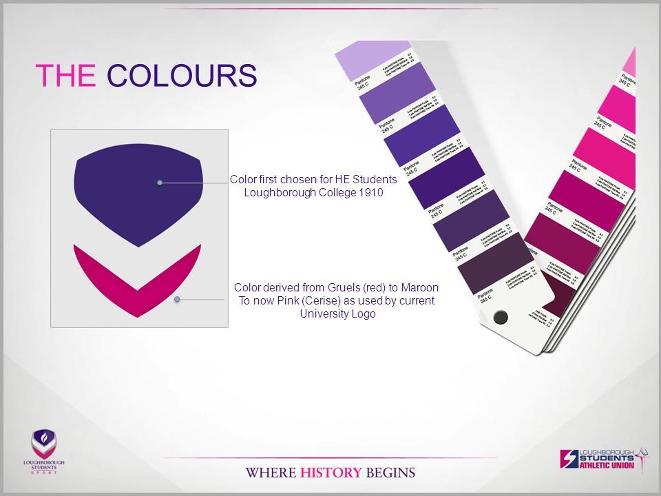 THE COLOURS Color first chosen for HE Students Loughborough College 1910 Color derived from Gruels (red) to Maroon To now Pink (Cerise) as used by current University Logo