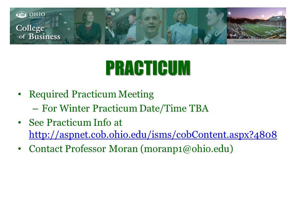 PRACTICUM Required Practicum Meeting – For Winter Practicum Date/Time TBA See Practicum Info at http://aspnet.cob.ohio.edu/isms/cobContent.aspx?4808 http://aspnet.cob.ohio.edu/isms/cobContent.aspx?4808 Contact Professor Moran (moranp1@ohio.edu)