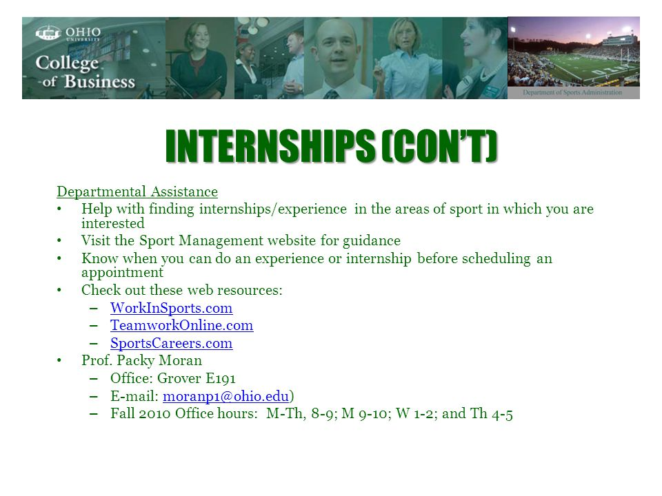 INTERNSHIPS (CONT) Departmental Assistance Help with finding internships/experience in the areas of sport in which you are interested Visit the Sport Management website for guidance Know when you can do an experience or internship before scheduling an appointment Check out these web resources: – WorkInSports.com WorkInSports.com – TeamworkOnline.com TeamworkOnline.com – SportsCareers.com SportsCareers.com Prof.