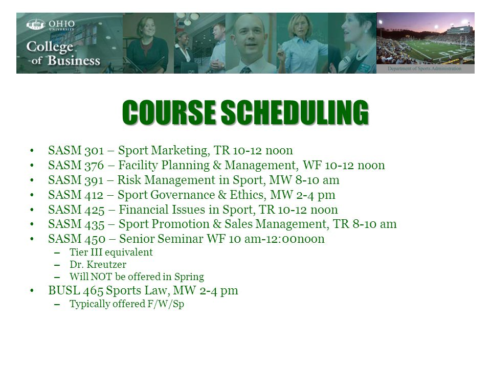 COURSE SCHEDULING SASM 301 – Sport Marketing, TR noon SASM 376 – Facility Planning & Management, WF noon SASM 391 – Risk Management in Sport, MW 8-10 am SASM 412 – Sport Governance & Ethics, MW 2-4 pm SASM 425 – Financial Issues in Sport, TR noon SASM 435 – Sport Promotion & Sales Management, TR 8-10 am SASM 450 – Senior Seminar WF 10 am-12:00noon – Tier III equivalent – Dr.