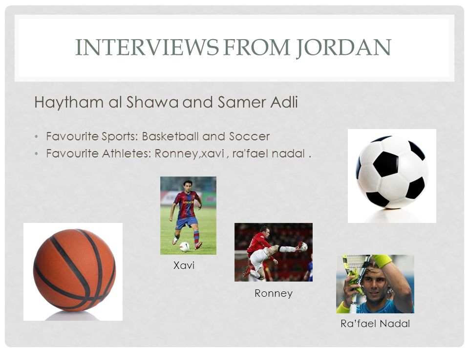 INTERVIEWS FROM JORDAN Haytham al Shawa and Samer Adli Favourite Sports: Basketball and Soccer Favourite Athletes: Ronney,xavi, ra'fael nadal. Xavi Ro