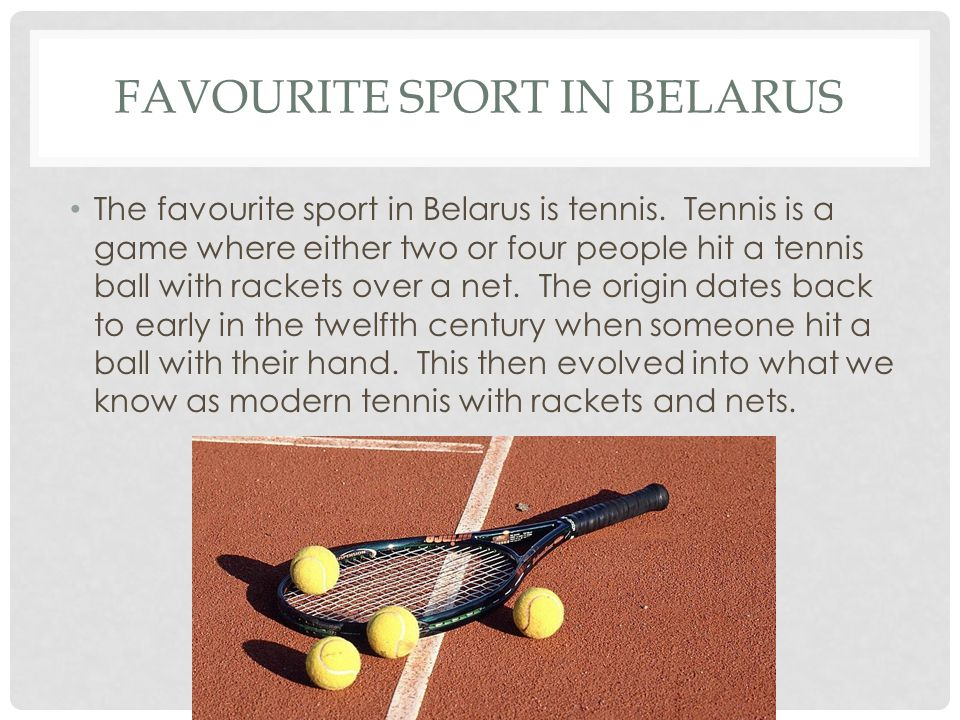 FAVOURITE SPORT IN BELARUS The favourite sport in Belarus is tennis.