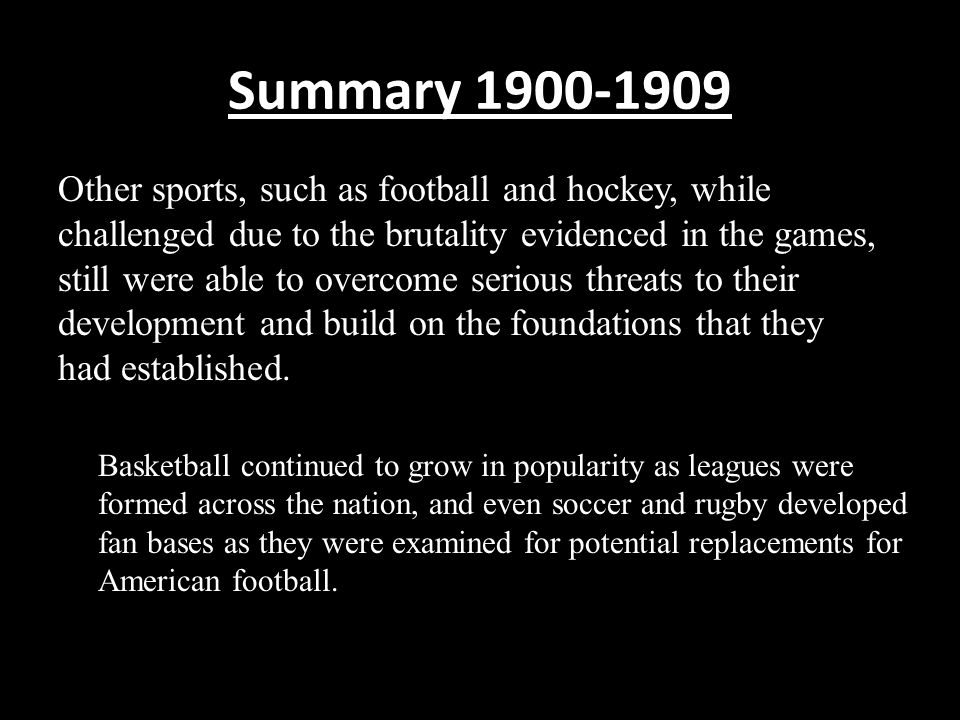 Summary 1900-1909 Other sports, such as football and hockey, while challenged due to the brutality evidenced in the games, still were able to overcome