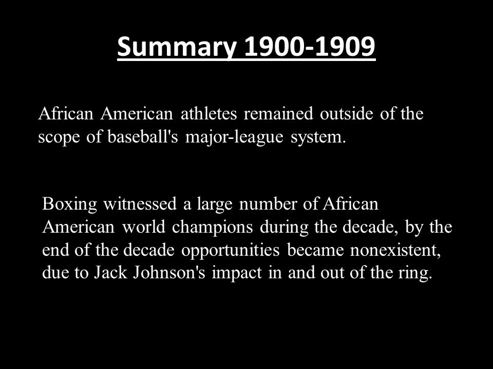 Summary 1900-1909 African American athletes remained outside of the scope of baseball's major-league system. Boxing witnessed a large number of Africa