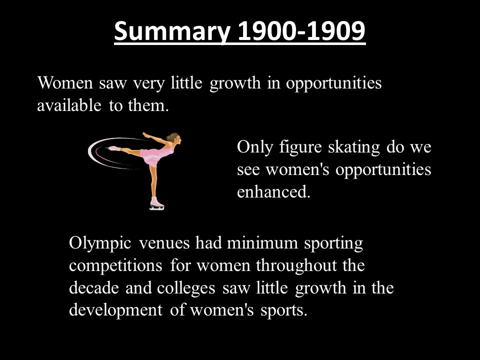 Summary 1900-1909 Women saw very little growth in opportunities available to them. Only figure skating do we see women's opportunities enhanced. Olymp