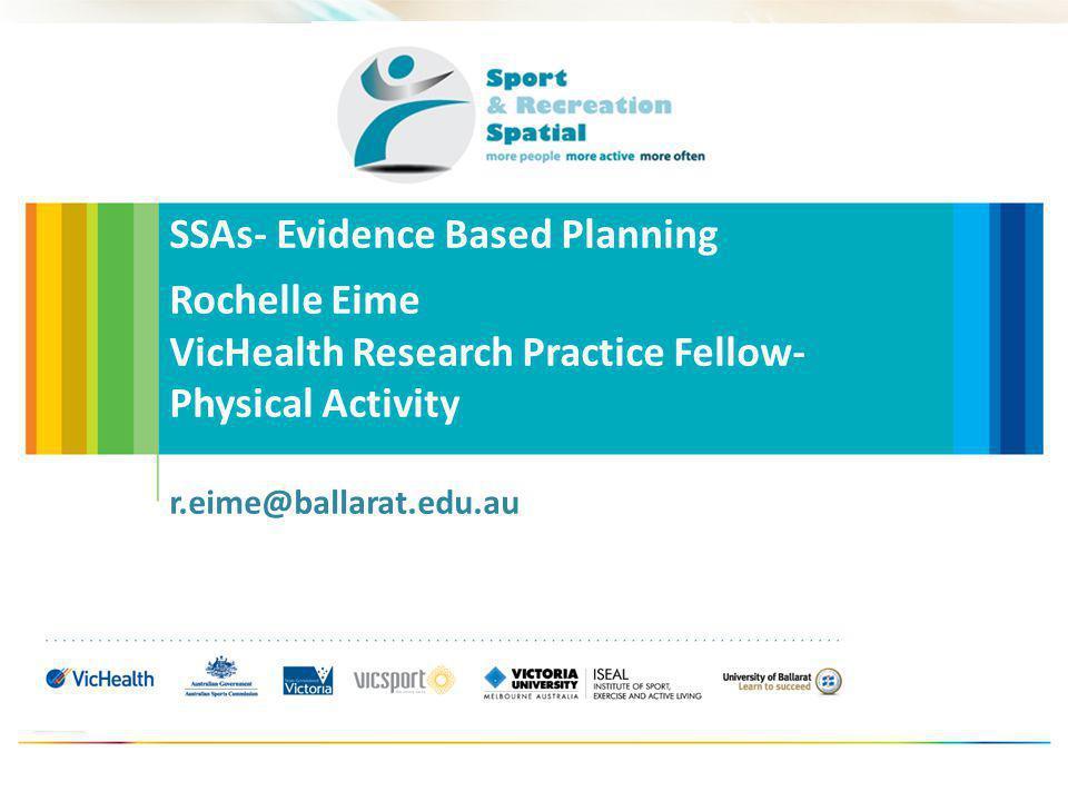 SSAs- Evidence Based Planning Rochelle Eime VicHealth Research Practice Fellow- Physical Activity r.eime@ballarat.edu.au