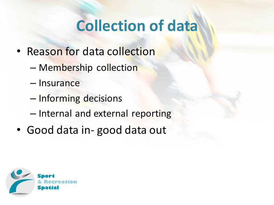 Collection of data Reason for data collection – Membership collection – Insurance – Informing decisions – Internal and external reporting Good data in- good data out