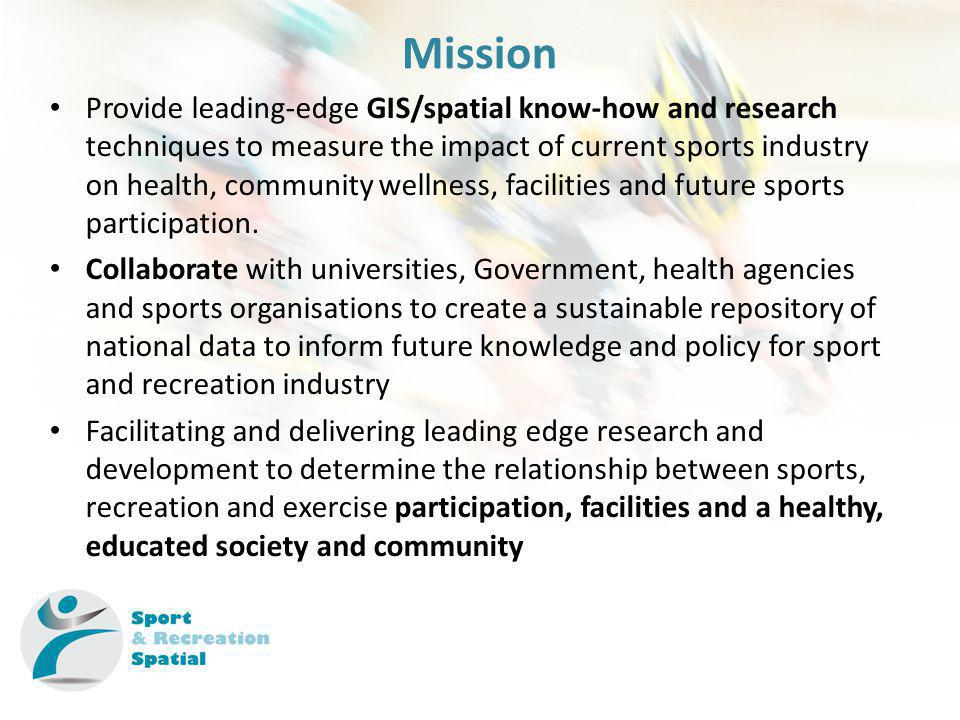 Mission Provide leading-edge GIS/spatial know-how and research techniques to measure the impact of current sports industry on health, community wellness, facilities and future sports participation.