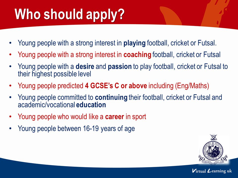 Young people with a strong interest in playing football, cricket or Futsal. Young people with a strong interest in coaching football, cricket or Futsa