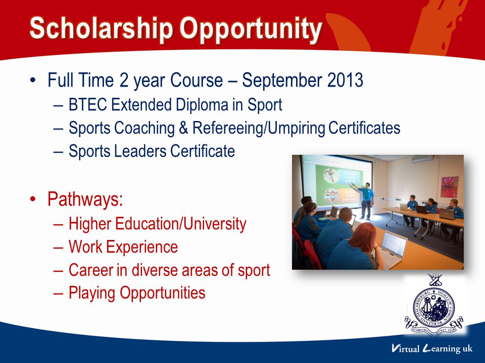 Full Time 2 year Course – September 2013 – BTEC Extended Diploma in Sport – Sports Coaching & Refereeing/Umpiring Certificates – Sports Leaders Certificate Pathways: – Higher Education/University – Work Experience – Career in diverse areas of sport – Playing Opportunities CLUB LOGO