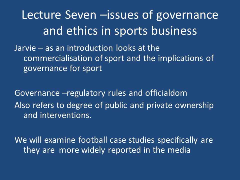 Lecture Seven –issues of governance and ethics in sports business Jarvie – as an introduction looks at the commercialisation of sport and the implications of governance for sport Governance –regulatory rules and officialdom Also refers to degree of public and private ownership and interventions.