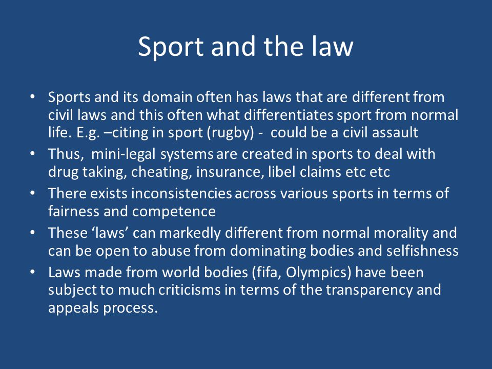 Sport and the law Sports and its domain often has laws that are different from civil laws and this often what differentiates sport from normal life.