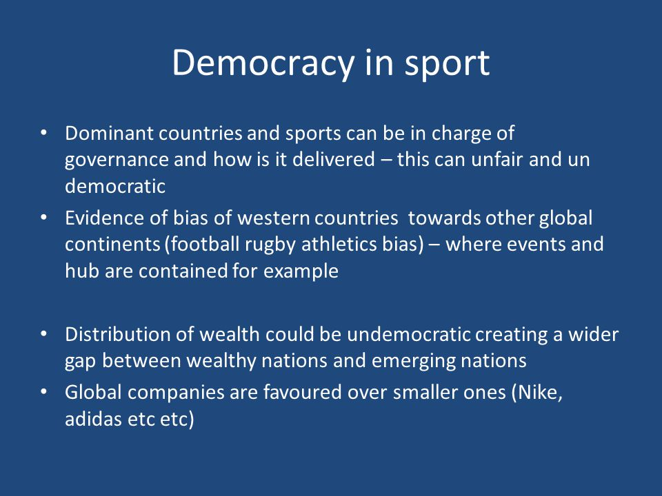 Democracy in sport Dominant countries and sports can be in charge of governance and how is it delivered – this can unfair and un democratic Evidence of bias of western countries towards other global continents (football rugby athletics bias) – where events and hub are contained for example Distribution of wealth could be undemocratic creating a wider gap between wealthy nations and emerging nations Global companies are favoured over smaller ones (Nike, adidas etc etc)