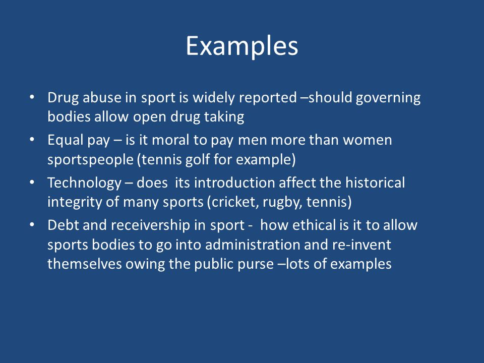 Examples Drug abuse in sport is widely reported –should governing bodies allow open drug taking Equal pay – is it moral to pay men more than women sportspeople (tennis golf for example) Technology – does its introduction affect the historical integrity of many sports (cricket, rugby, tennis) Debt and receivership in sport - how ethical is it to allow sports bodies to go into administration and re-invent themselves owing the public purse –lots of examples