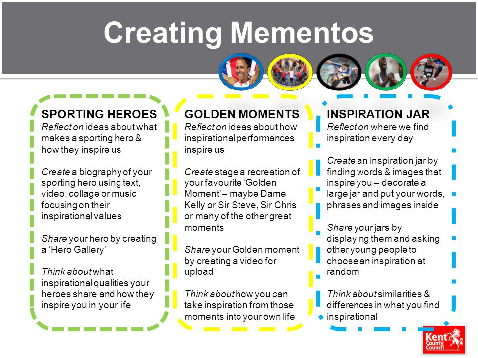 Creating Mementos SPORTING HEROES Reflect on ideas about what makes a sporting hero & how they inspire us Create a biography of your sporting hero using text, video, collage or music focusing on their inspirational values Share your hero by creating a Hero Gallery Think about what inspirational qualities your heroes share and how they inspire you in your life GOLDEN MOMENTS Reflect on ideas about how inspirational performances inspire us Create stage a recreation of your favourite Golden Moment – maybe Dame Kelly or Sir Steve, Sir Chris or many of the other great moments Share your Golden moment by creating a video for upload Think about how you can take inspiration from those moments into your own life INSPIRATION JAR Reflect on where we find inspiration every day Create an inspiration jar by finding words & images that inspire you – decorate a large jar and put your words, phrases and images inside Share your jars by displaying them and asking other young people to choose an inspiration at random Think about similarities & differences in what you find inspirational