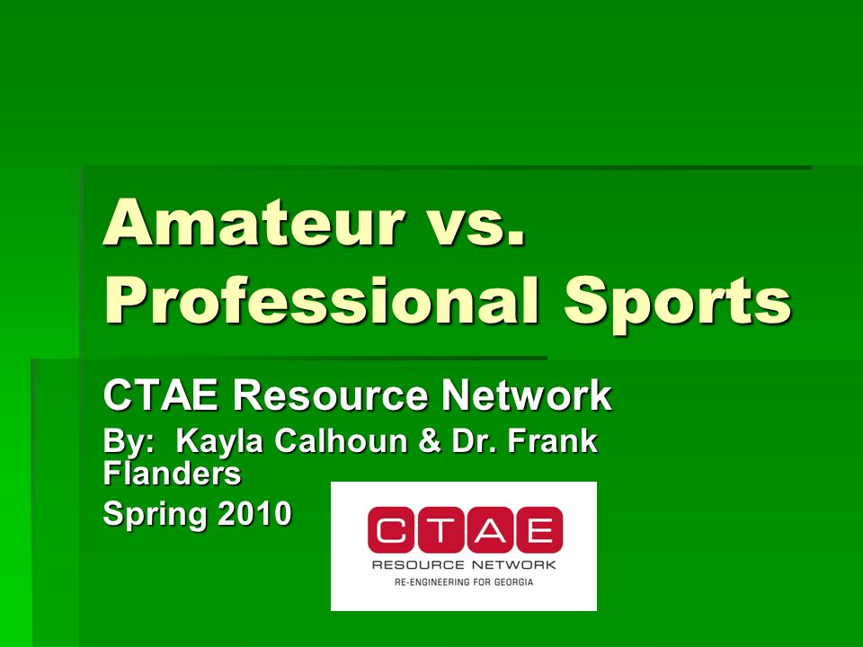 Amateur vs. Professional Sports CTAE Resource Network By: Kayla Calhoun & Dr.