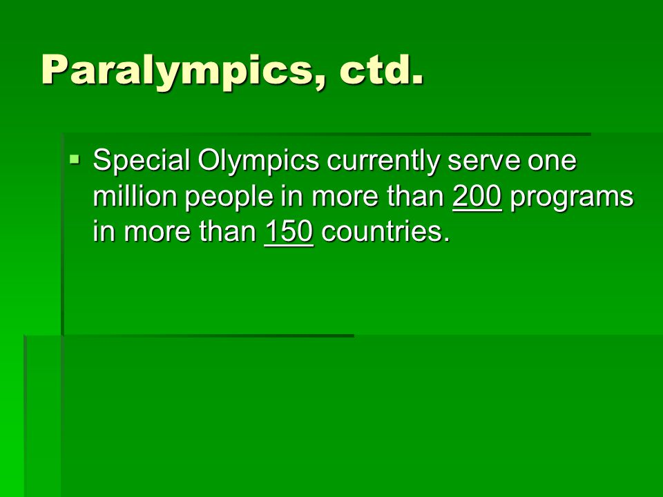 Paralympics, ctd. Special Olympics currently serve one million people in more than 200 programs in more than 150 countries. Special Olympics currently