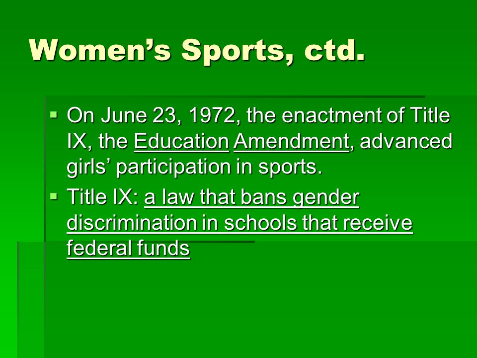 Womens Sports, ctd. On June 23, 1972, the enactment of Title IX, the Education Amendment, advanced girls participation in sports. On June 23, 1972, th