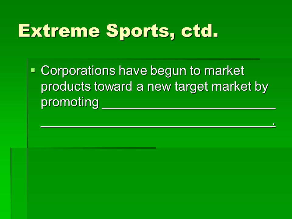 Extreme Sports, ctd. Corporations have begun to market products toward a new target market by promoting ________________________ Corporations have beg