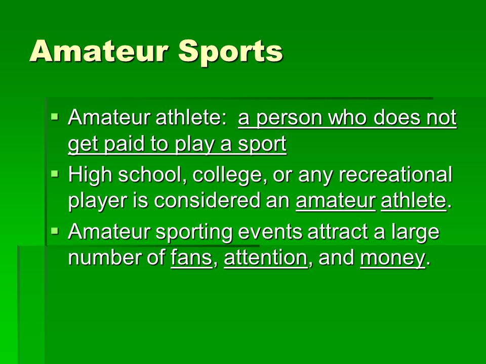 Amateur Sports Amateur athlete: a person who does not get paid to play a sport Amateur athlete: a person who does not get paid to play a sport High school, college, or any recreational player is considered an amateur athlete.