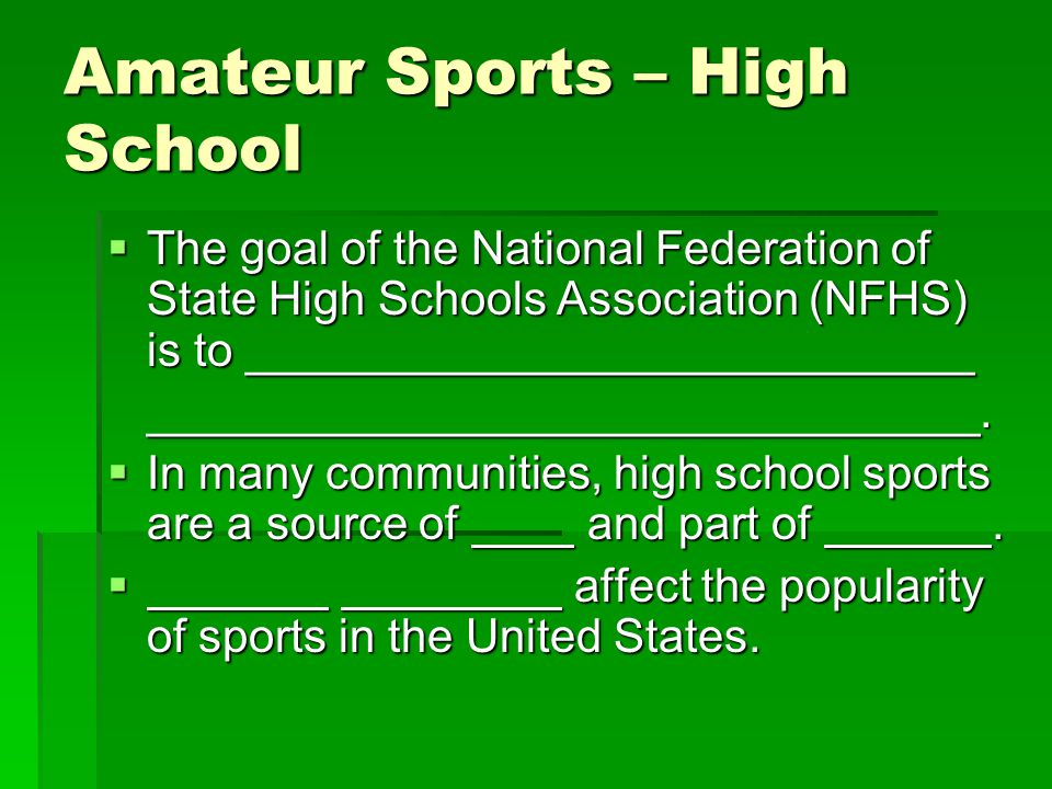 Amateur Sports – High School The goal of the National Federation of State High Schools Association (NFHS) is to ____________________________ The goal of the National Federation of State High Schools Association (NFHS) is to ____________________________________________________________.