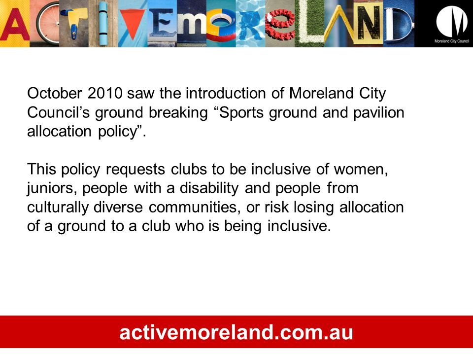 October 2010 saw the introduction of Moreland City Councils ground breaking Sports ground and pavilion allocation policy.