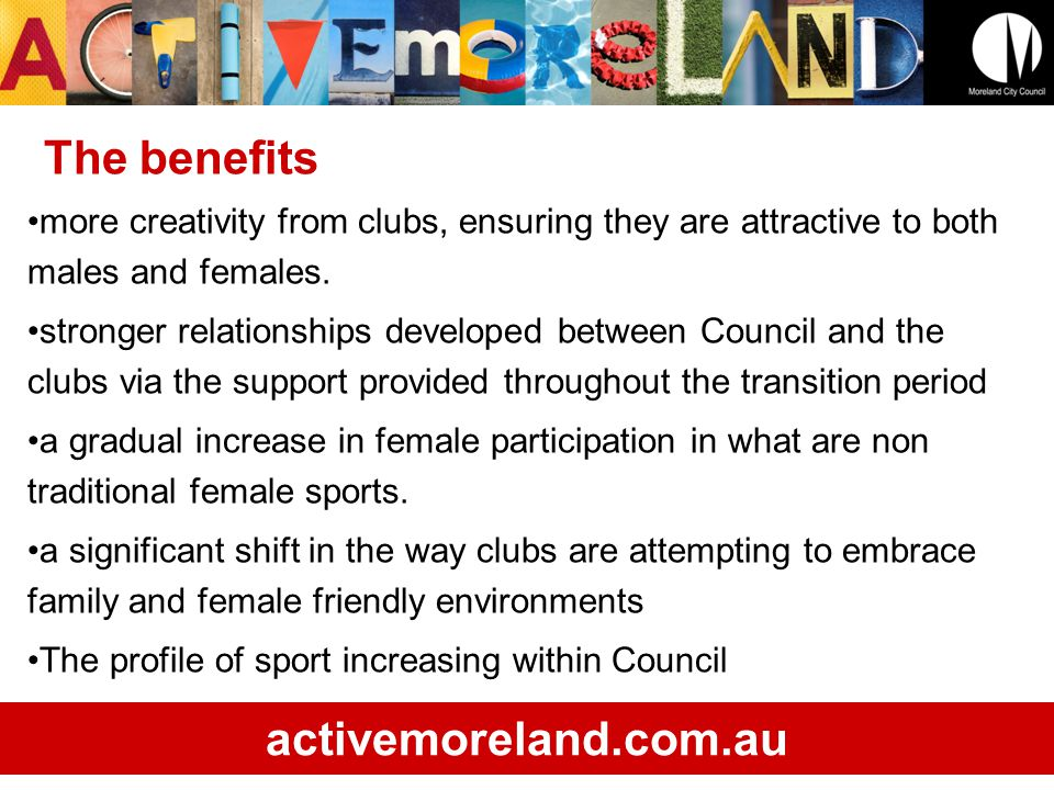 activemoreland.com.au BaseballAFLLacrosseSoccerCricketTotal% 2009/10Males28315198120921246484 Females0175102931696379% 2010/11Males40326851180422667429 Females028512568189105412% 2011/12Males40300451180421086916 Females028312568329118015% The policy and participation