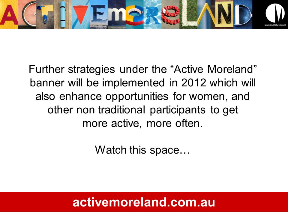 Further strategies under the Active Moreland banner will be implemented in 2012 which will also enhance opportunities for women, and other non traditional participants to get more active, more often.