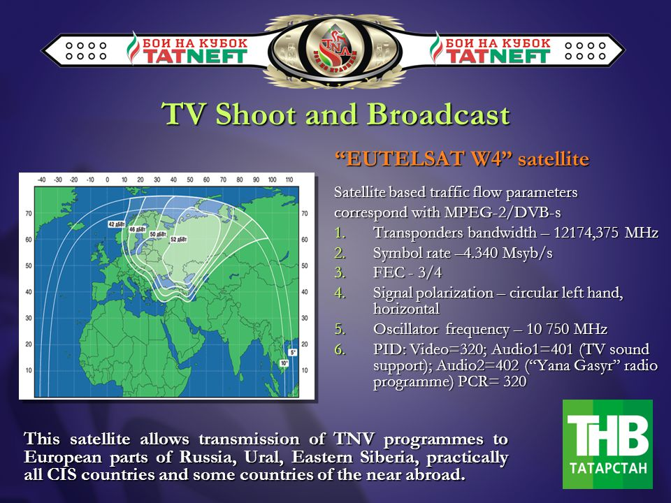 EUTELSAT W4 satellite Satellite based traffic flow parameters correspond with MPEG-2/DVB-s 1.Transponders bandwidth – 12174,375 MHz 2.Symbol rate –4.340 Msyb/s 3.FEC - 3/4 4.Signal polarization – circular left hand, horizontal 5.Oscillator frequency – 10 750 MHz 6.PID: Video=320; Audio1=401 (TV sound support); Audio2=402 (Yana Gasyr radio programme) PCR= 320 This satellite allows transmission of TNV programmes to European parts of Russia, Ural, Eastern Siberia, practically all CIS countries and some countries of the near abroad.