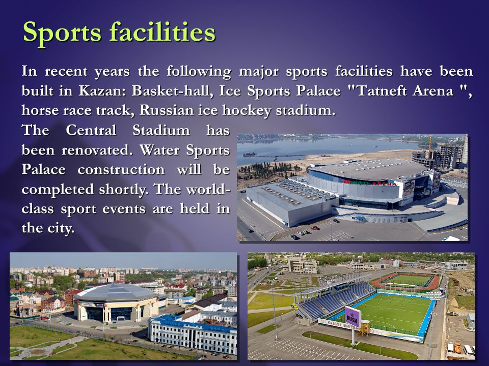 Sports facilities In recent years the following major sports facilities have been built in Kazan: Basket-hall, Ice Sports Palace Tatneft Arena , horse race track, Russian ice hockey stadium.
