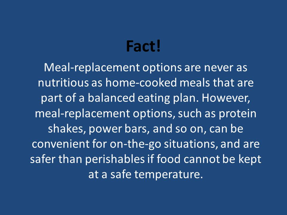 Fact! Meal-replacement options are never as nutritious as home-cooked meals that are part of a balanced eating plan. However, meal-replacement options