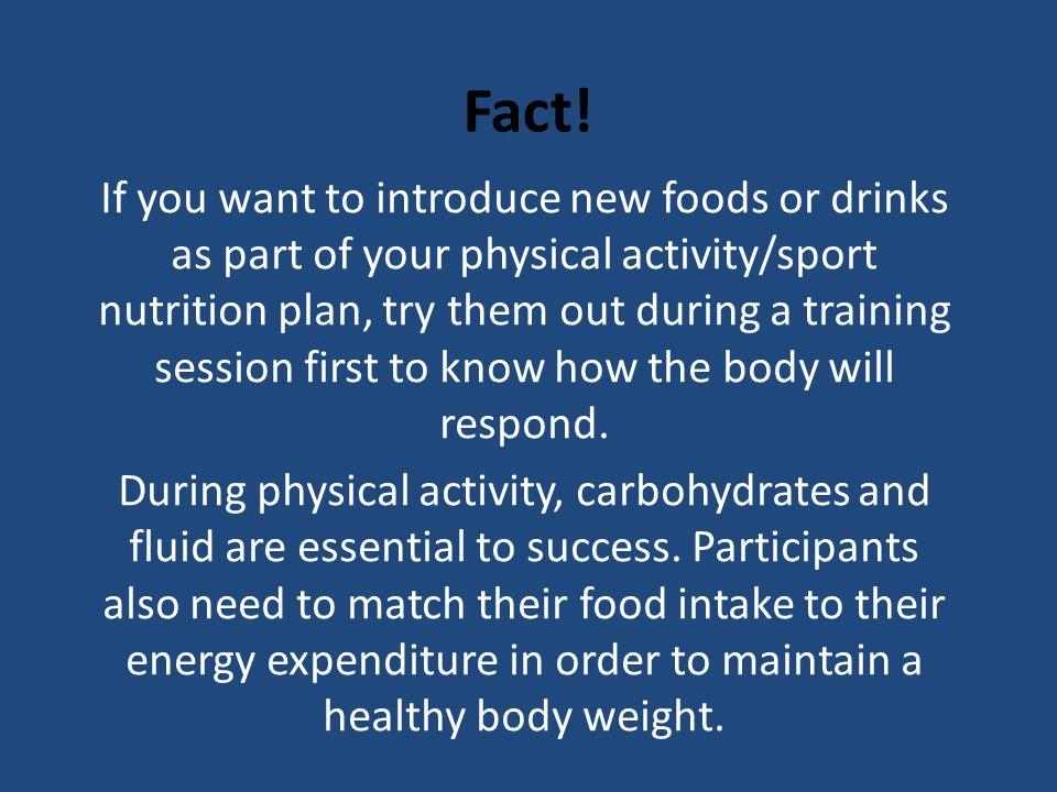 Fact! If you want to introduce new foods or drinks as part of your physical activity/sport nutrition plan, try them out during a training session firs