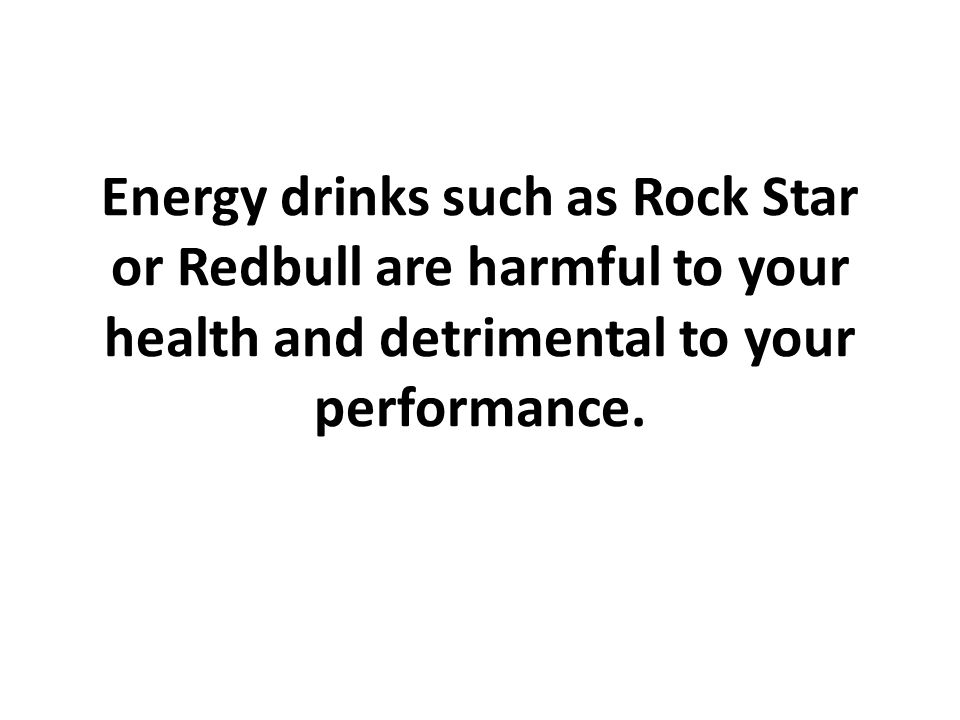 Energy drinks such as Rock Star or Redbull are harmful to your health and detrimental to your performance.