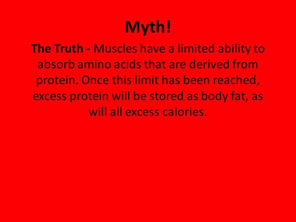 Myth! The Truth - Muscles have a limited ability to absorb amino acids that are derived from protein. Once this limit has been reached, excess protein